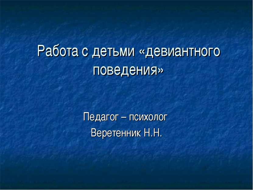 Работа с детьми «девиантного поведения» Педагог – психолог Веретенник Н.Н.