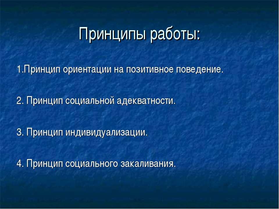 Принципы работы: 1.Принцип ориентации на позитивное поведение. 2. Принцип соц...