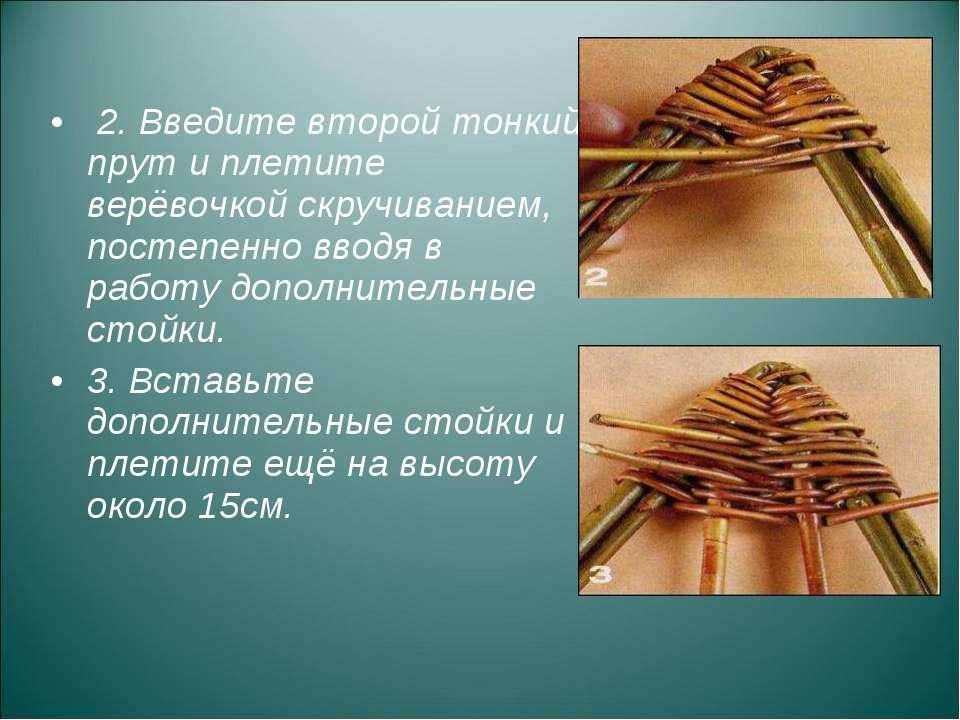 2. Введите второй тонкий прут и плетите верёвочкой скручиванием, постепенно в...