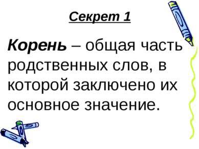 Секрет 1 Корень – общая часть родственных слов, в которой заключено их основн...