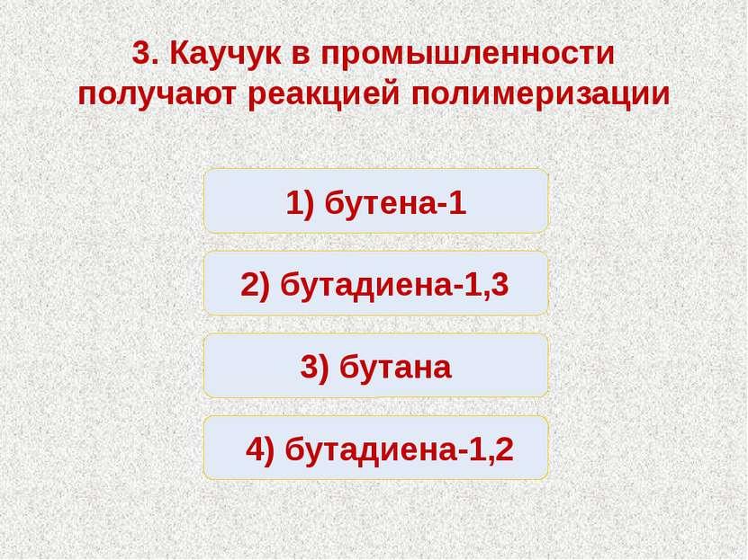 Неверно Верно Неверно Неверно 1) бутена-1 2) бутадиена-1,3 3) бутана 4) бутад...