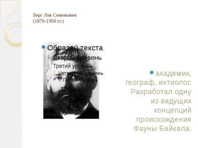 Берг Лев Семенович (1876-1950 гг.) академик, географ, ихтиолог. Разработал од...