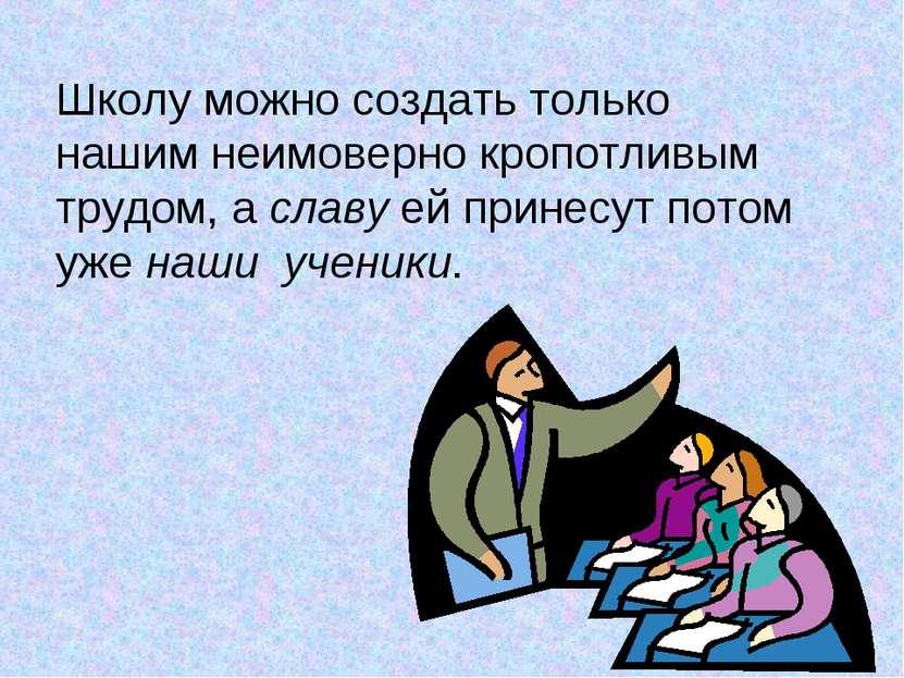 Школу можно создать только нашим неимоверно кропотливым трудом, а славу ей пр...