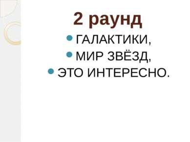 2 раунд ГАЛАКТИКИ, МИР ЗВЁЗД, ЭТО ИНТЕРЕСНО.