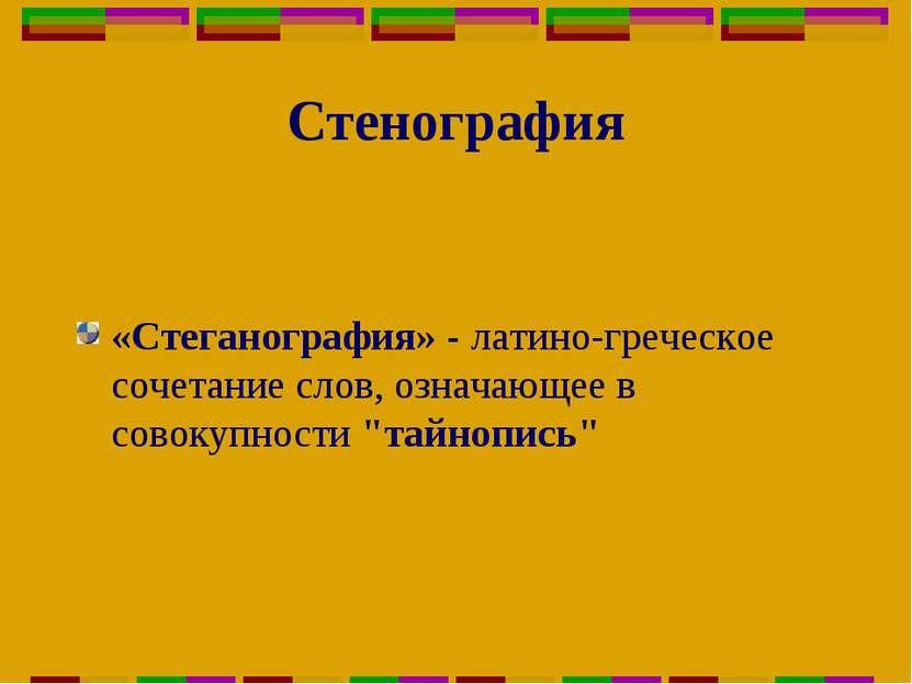 Стенография «Стеганография» - латино-греческое сочетание слов, означающее в с...