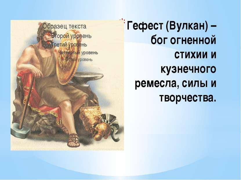 Гефест (Вулкан) – бог огненной стихии и кузнечного ремесла, силы и творчества.