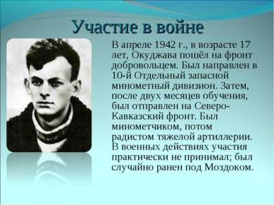 Участие в войне В апреле 1942г., в возрасте 17 лет, Окуджава пошёл на фронт ...
