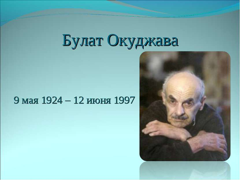 Булат Окуджава 9 мая 1924 – 12 июня 1997