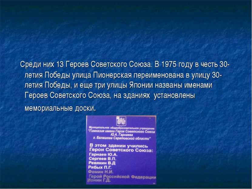 Среди них 13 Героев Советского Союза. В 1975 году в честь 30-летия Победы ули...
