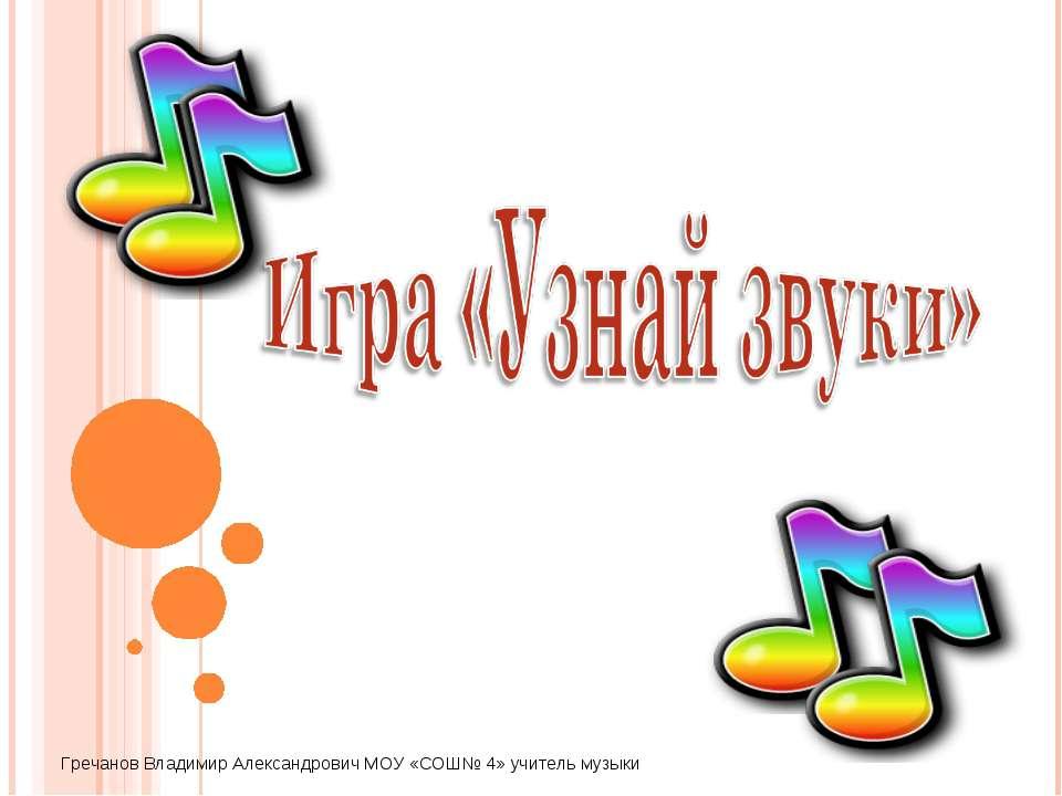 Гречанов Владимир Александрович МОУ «СОШ№ 4» учитель музыки