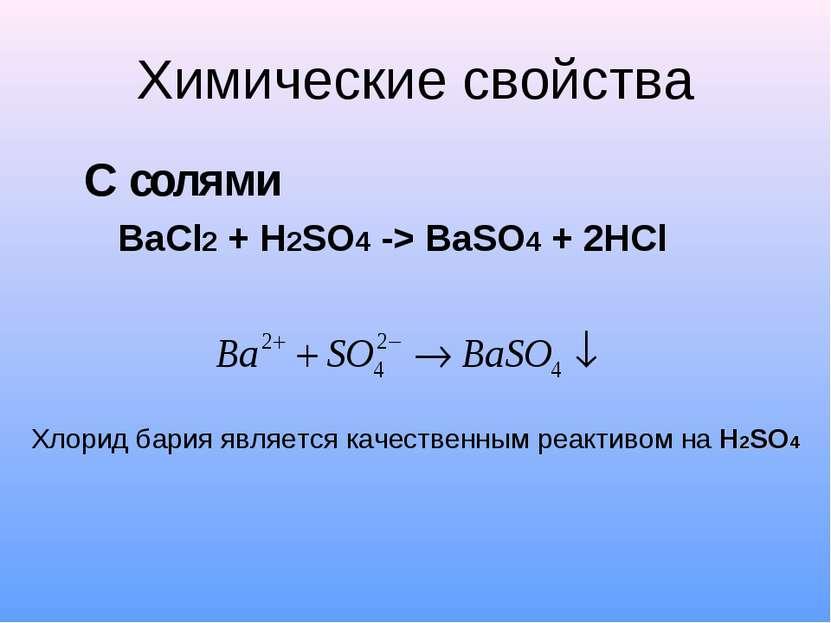 Химические свойства С солями BaCl2 + H2SO4 -> BaSO4 + 2HCl Хлорид бария являе...