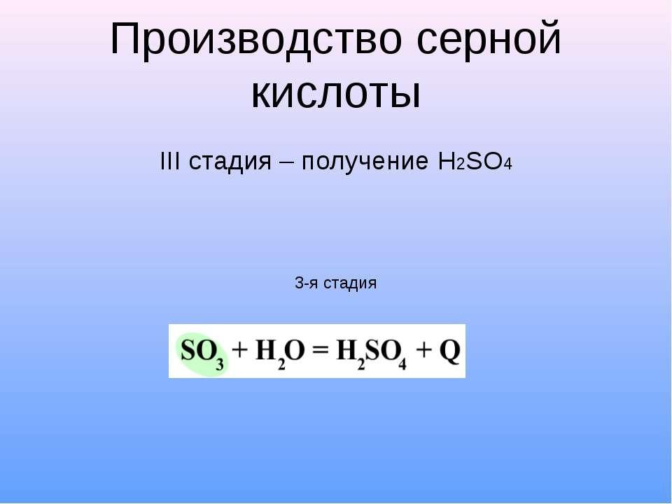 Производство серной кислоты III стадия – получение H2SO4 3-я стадия