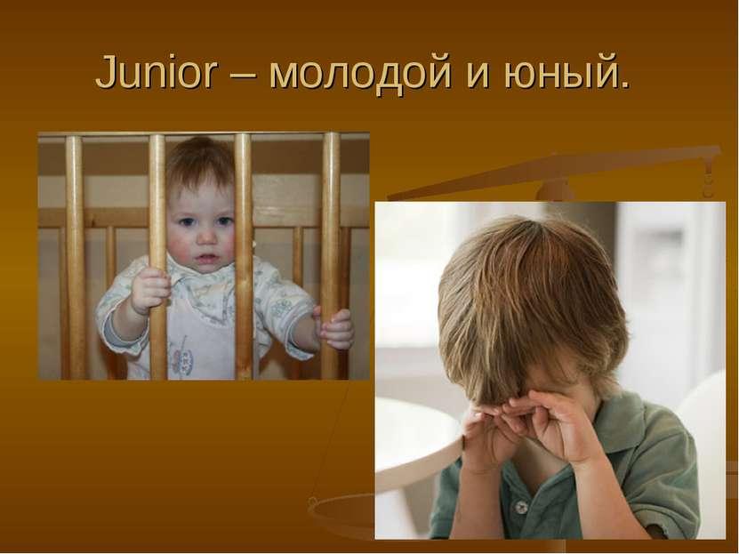 Junior – молодой и юный.