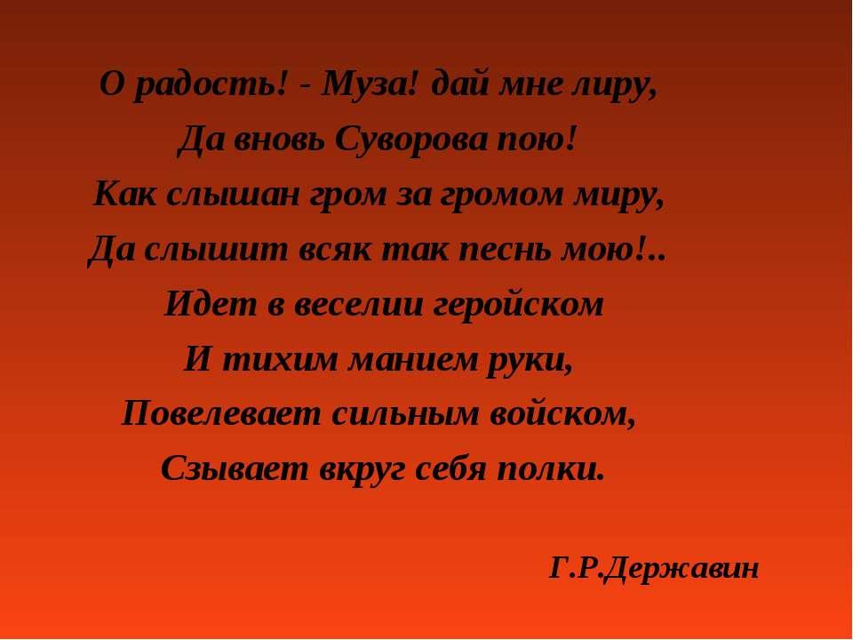 О радость! - Муза! дай мне лиру, Да вновь Суворова пою! Как слышан гром за гр...