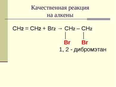Качественная реакция на алкены CH2 = CH2 + Br2 → CH2 – CH2 │ │ Br Br 1, 2 - д...