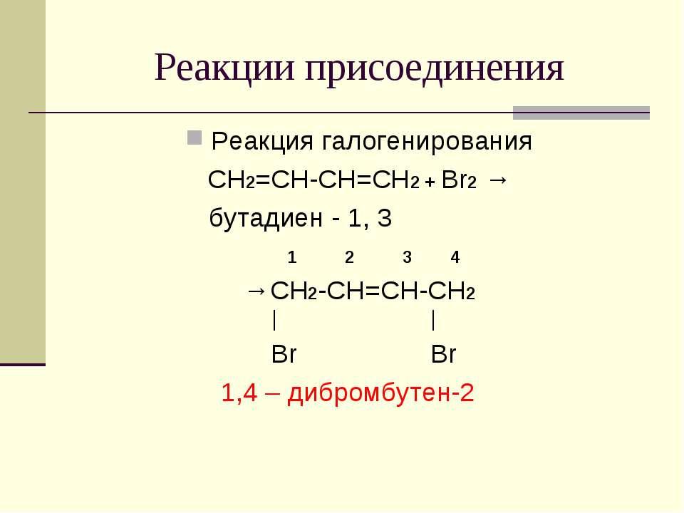 Реакции присоединения Реакция галогенирования CH2=CH-CH=CH2 + Br2 → бутадиен ...