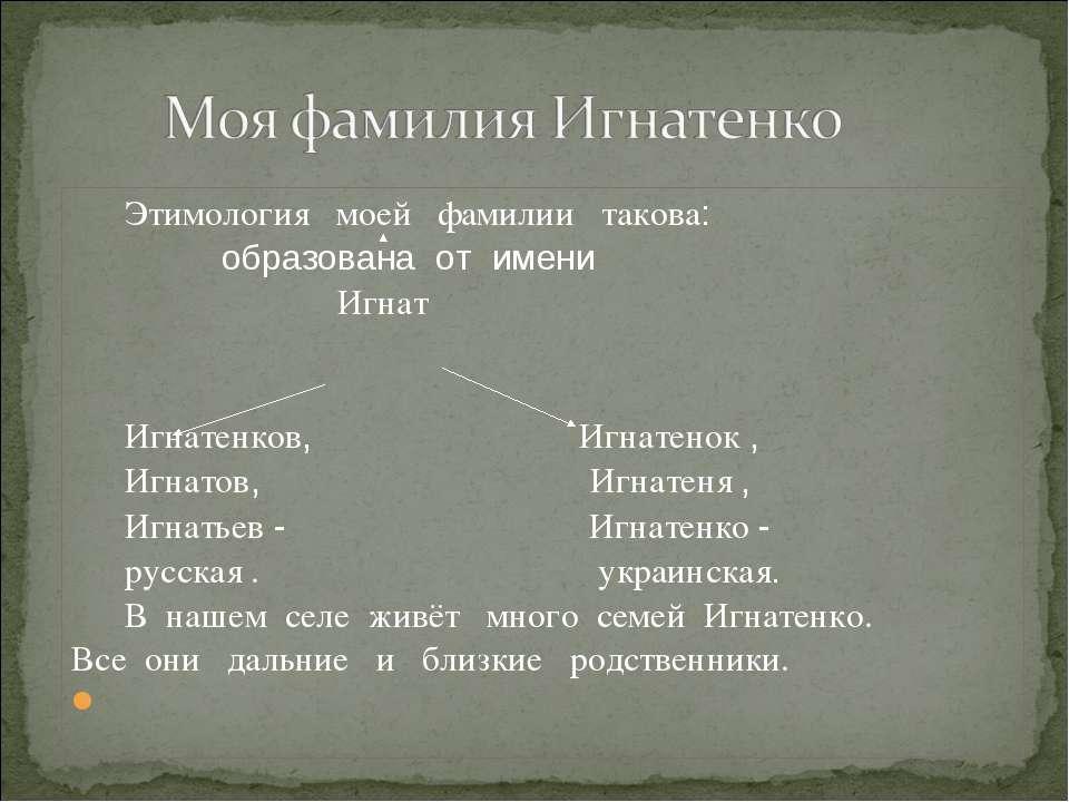 Этимология моей фамилии такова: образована от имени Игнат Игнатенков, Игнатен...