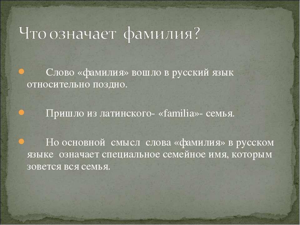 Слово «фамилия» вошло в русский язык относительно поздно. Пришло из латинског...