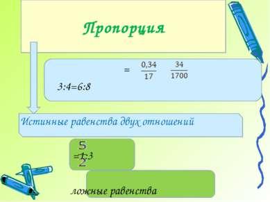 = 3:4=6:8 Истинные равенства двух отношений =1:3 ложные равенства Пропорция
