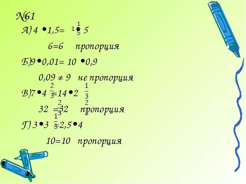 №61 А) 4 •1,5= • 5 6=6 пропорция Б)9•0,01= 10 •0,9 0,09 ≠ 9 не пропорция В)7•...