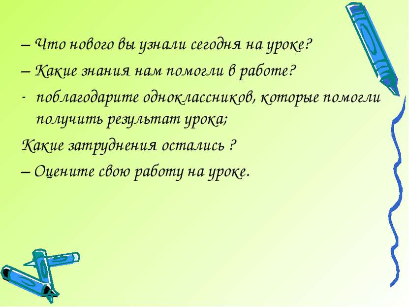 – Что нового вы узнали сегодня на уроке? – Какие знания нам помогли в работе?...