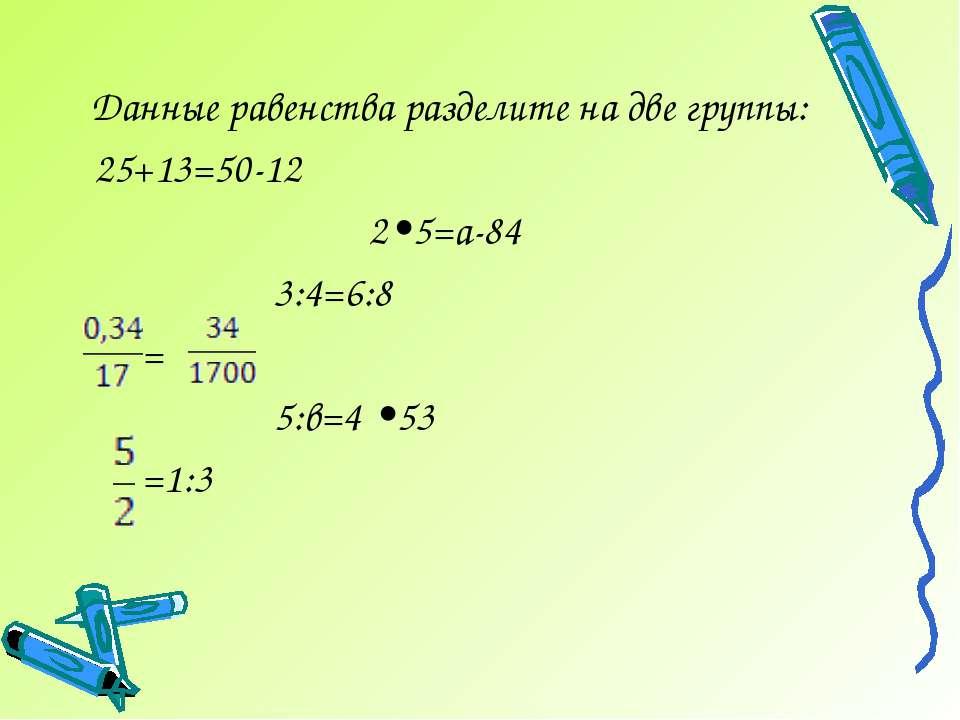 Данные равенства разделите на две группы: 25+13=50-12 2•5=а-84 3:4=6:8 = 5:в=...