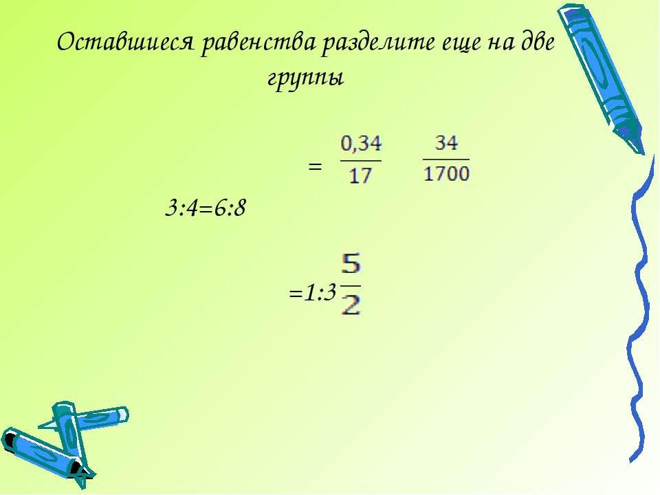 Оставшиеся равенства разделите еще на две группы = 3:4=6:8 =1:3