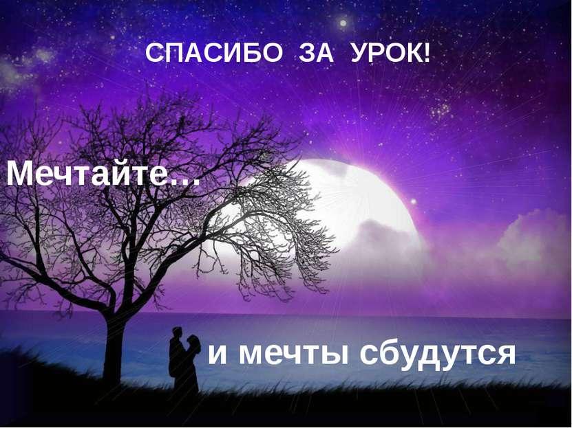 СПАСИБО ЗА УРОК! Мечтайте… и мечты сбудутся