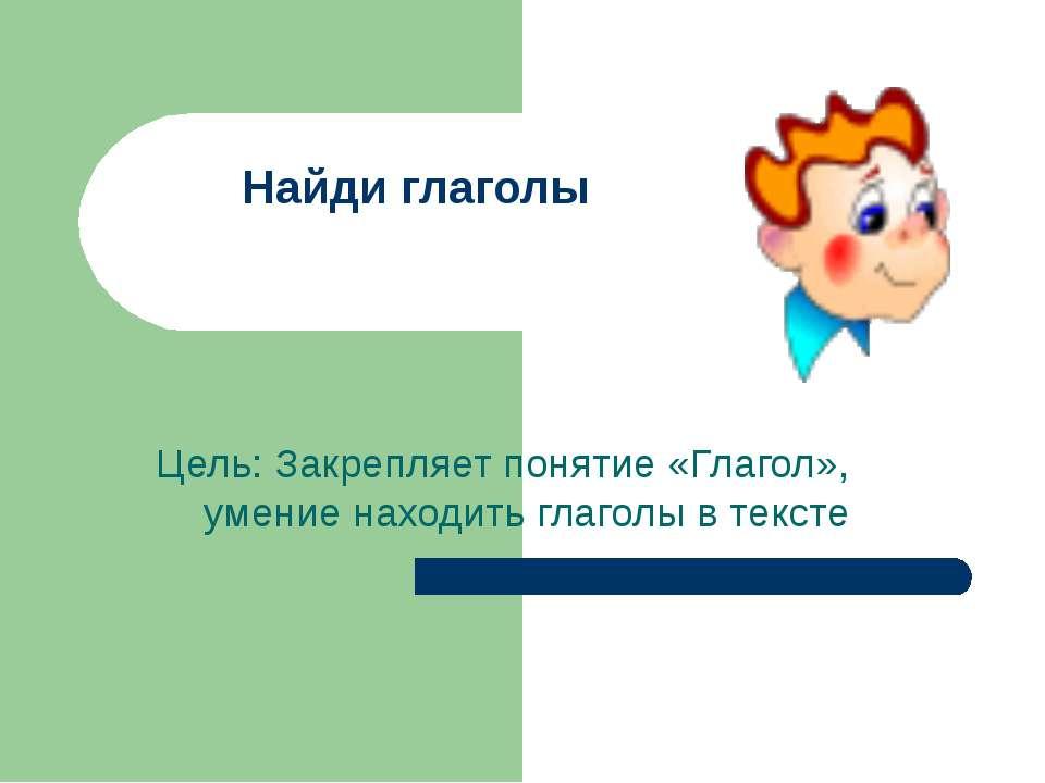 Найди глаголы Цель: Закрепляет понятие «Глагол», умение находить глаголы в те...