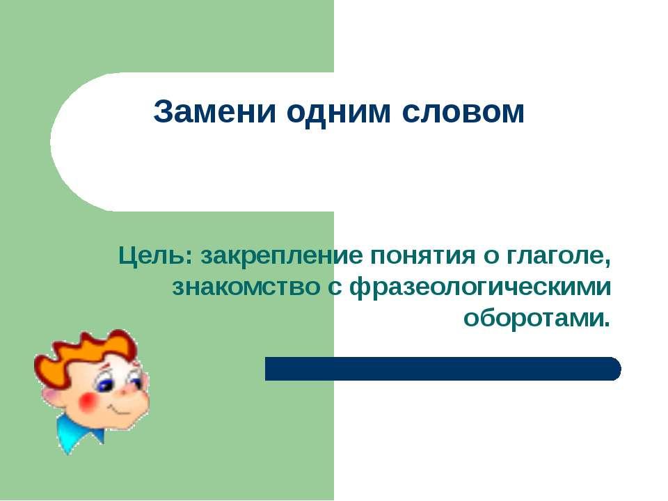 Замени одним словом Цель: закрепление понятия о глаголе, знакомство с фразеол...