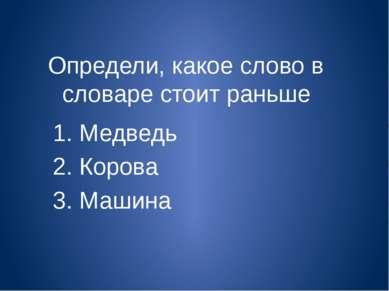 Определи, какое слово в словаре стоит раньше 1. Медведь 2. Корова 3. Машина