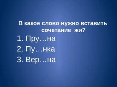 В какое слово нужно вставить сочетание жи? 1. Пру…на 2. Пу…нка 3. Вер…на