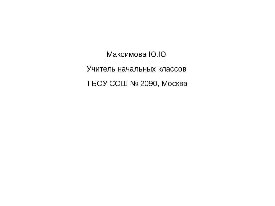 Максимова Ю.Ю. Учитель начальных классов ГБОУ СОШ № 2090, Москва