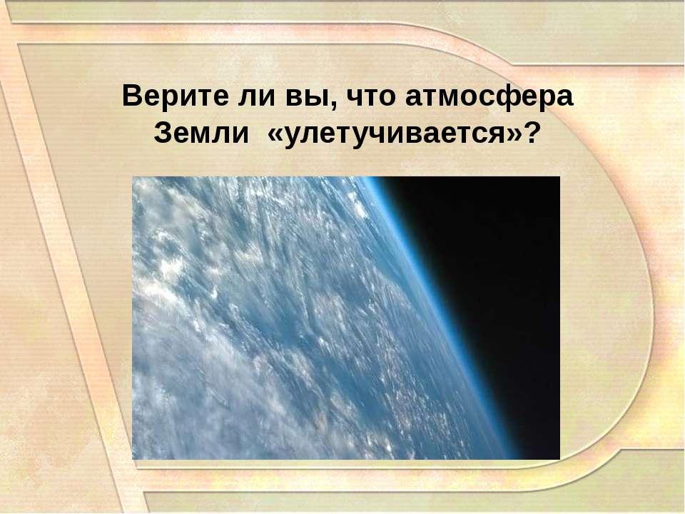Верите ли вы, что атмосфера Земли «улетучивается»?