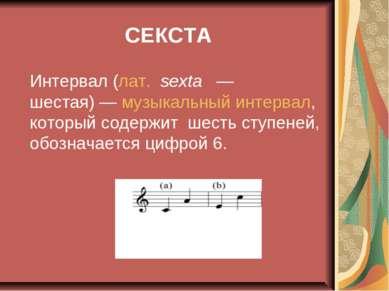 СЕКСТА Интервал (лат.sexta — шестая)— музыкальный интервал, который содер...