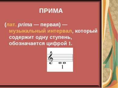 ПРИМА (лат.prima— первая)— музыкальный интервал, который содержит одну сту...