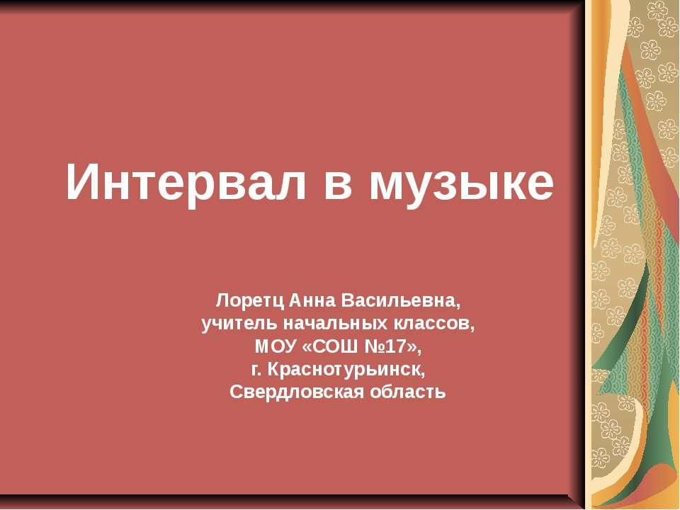 Интервал в музыке Лоретц Анна Васильевна, учитель начальных классов, МОУ «СОШ...