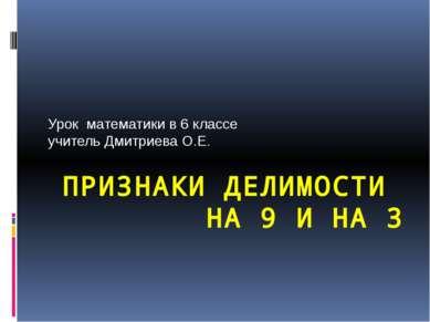 ПРИЗНАКИ ДЕЛИМОСТИ НА 9 И НА 3 Урок математики в 6 классе учитель Дмитриева О.Е.