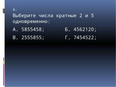 4. Выберите числа кратные 2 и 5 одновременно: А. 5855458; Б. 4562120; В. 2555...