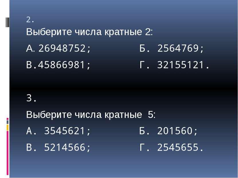 2. Выберите числа кратные 2: А. 26948752; Б. 2564769; В.45866981; Г. 32155121...