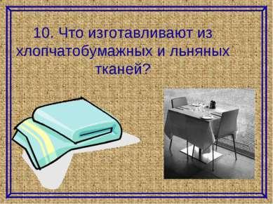 10. Что изготавливают из хлопчатобумажных и льняных тканей?