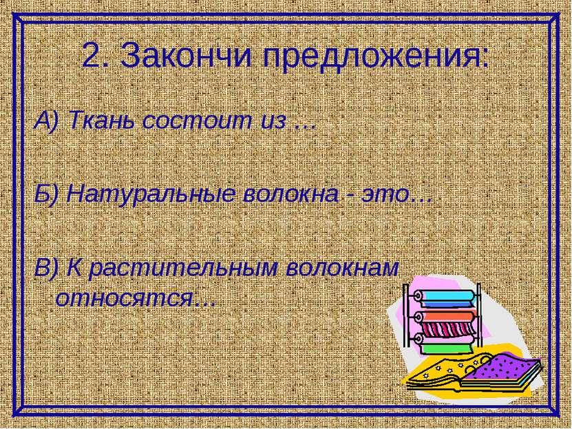 2. Закончи предложения: А) Ткань состоит из … Б) Натуральные волокна - это… В...