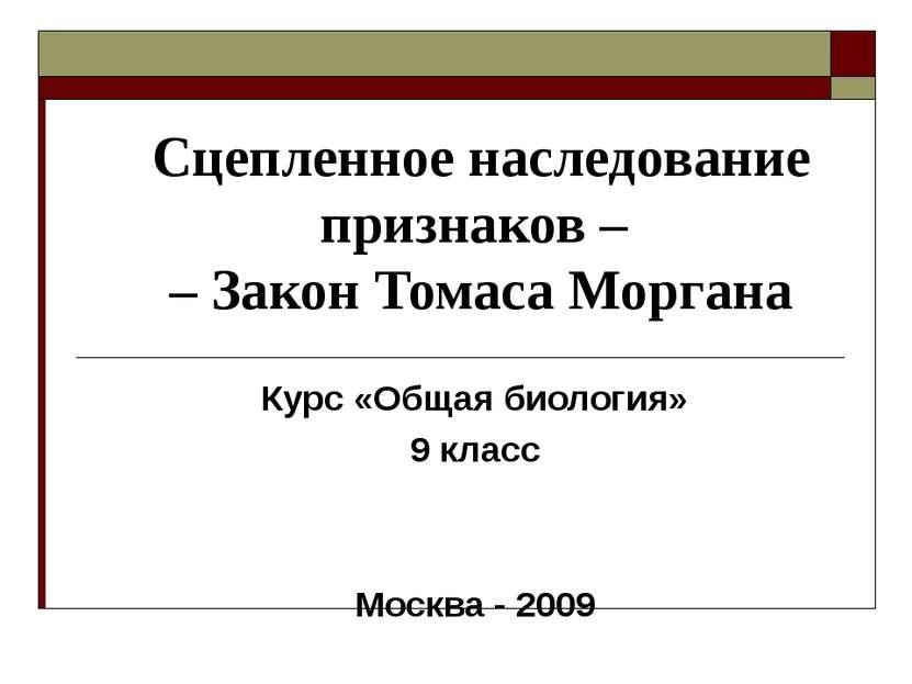 Сцепленное наследование признаков – – Закон Томаса Моргана Курс «Общая биолог...
