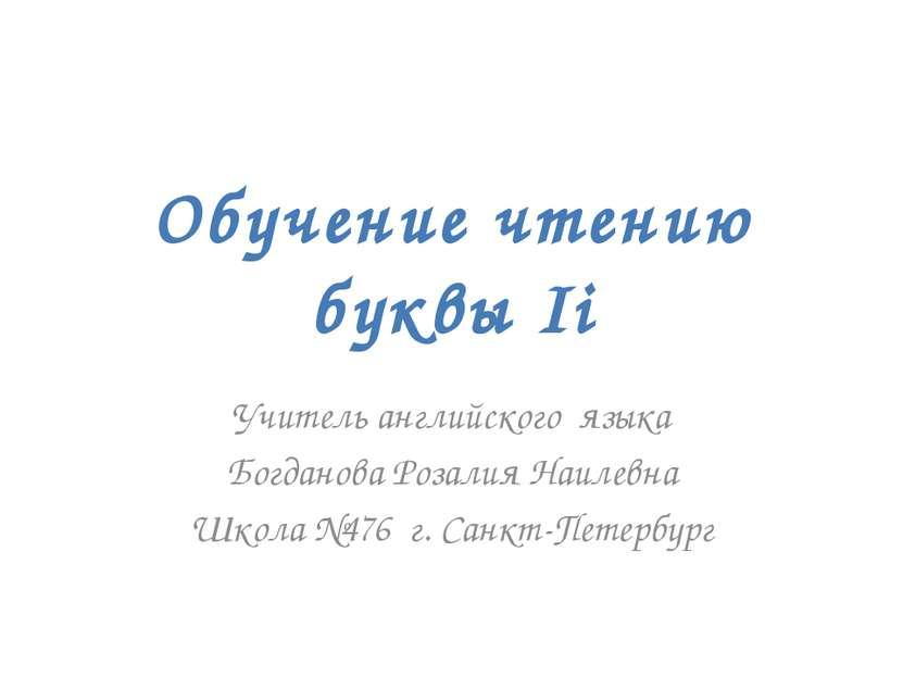 Обучение чтению буквы Ii Учитель английского языка Богданова Розалия Наилевна...