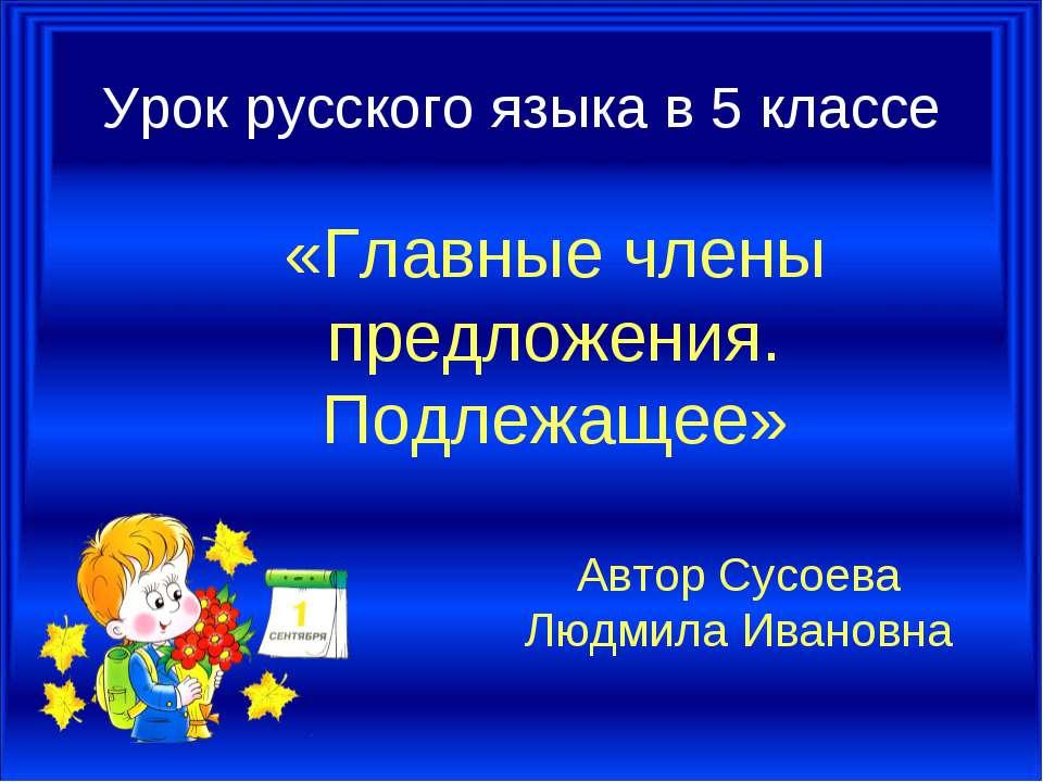 Урок русского языка в 5 классе «Главные члены предложения. Подлежащее» Автор ...