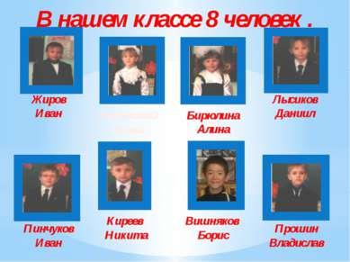 В нашем классе 8 человек . Жиров Иван Бирюлина Алина Киреев Никита Лысиков Да...