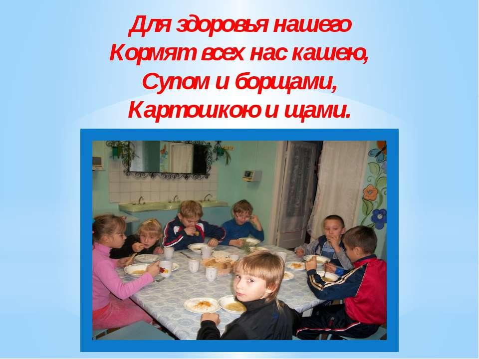 Для здоровья нашего Кормят всех нас кашею, Супом и борщами, Картошкою и щами.
