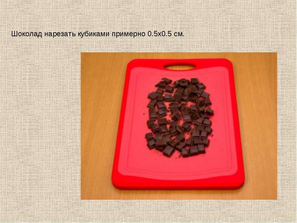 Шоколад нарезать кубиками примерно 0.5х0.5 см.