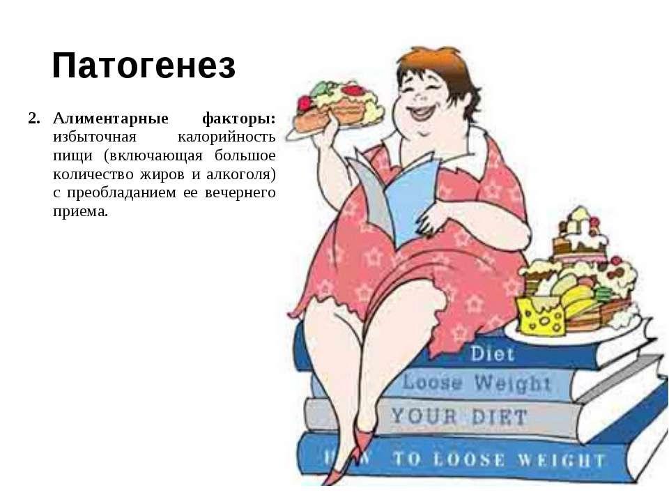 Патогенез Алиментарные факторы: избыточная калорийность пищи (включающая боль...
