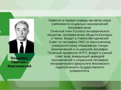 Владимир Павлович Максаковский Известен в первую очередь как автор серии учеб...